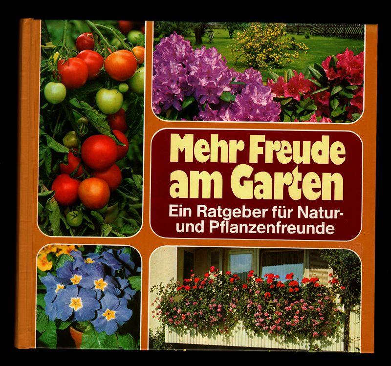 Mehr Freude am Garten : Ein Ratgeber für Natur- und Pflanzenfreunde. Zier- und Nutzpflanzen für drinnen und draussen.