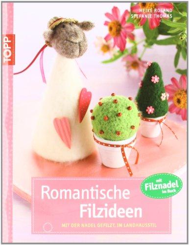 Romantische Filzideen: Mit der Nadel gefilzte Motive im Landhausstil - Roland, Heike und Stefanie Thomas