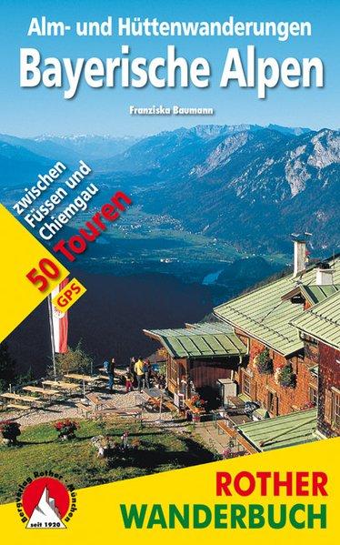 Alm- und Hüttenwanderungen Bayerische Alpen. 50 Touren . Mit GPS-Daten Zwischen Füssen und Chiemgau - Baumann, Franziska