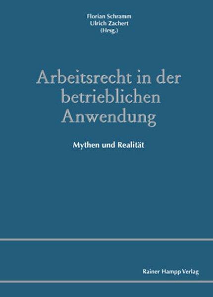 Arbeitsrecht in der betrieblichen Anwendung: Mythen und Realität - Schramm, Florian und Ulrich Zachert