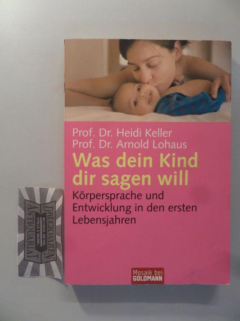 Keller, Heidi und Arnold Lohaus: Was dein Kind dir sagen will. Körpersprache und Entwicklung in den ersten Lebensjahren. 1. Aufl.