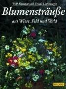 Unterweger, Wolf-Dietmar und Ursula Unterweger: Blumensträuße aus Wiese, Feld und Wald. Sonderausgabe