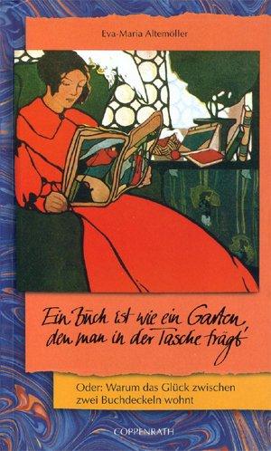 Altemöller, Eva-Maria: Ein Buch ist wie ein Garten, den man in der Tasche trägt oder: warum das Glück zwischen zwei Buchdeckeln wohnt.