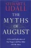 The Myths of August: A Personal Exploration of Our Tragic Cold War Affair with the Atom - L. Udall, Stewart