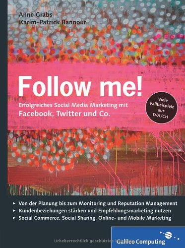Follow me!: Social Media Marketing mit Facebook, Twitter, XING, YouTube und Co. Inkl. Empfehlungsmarketing, Crowdsourcing und Social Commerce (Galileo Computing)  Auflage: 1 - Grabs, Anne und Karim-Patrick Bannour
