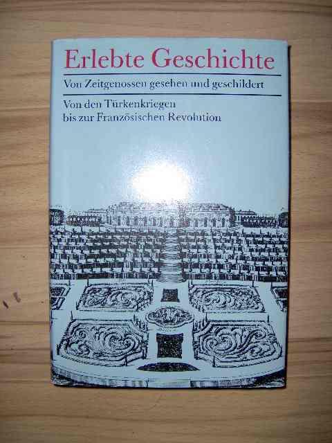 Erlebte Geschichte - von Zeitgenossen gesehen und geschildert: von den Türkenkriegen bis zur Französischen Revolution; 2. Auflage
