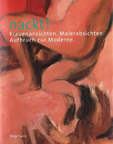 Nackt! : Frauenansichten, Malerabsichten ; Aufbruch zur Moderne ; [anlässlich der Ausstellung