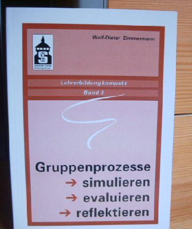 GRUPPENPROZESSE SIMULIEREN - EVALUIEREN - REFLEKTIEREN Lehrerbildung kompakt; Bd. 3, von Wolf-Dieter Zimmermann 1.Aufl.