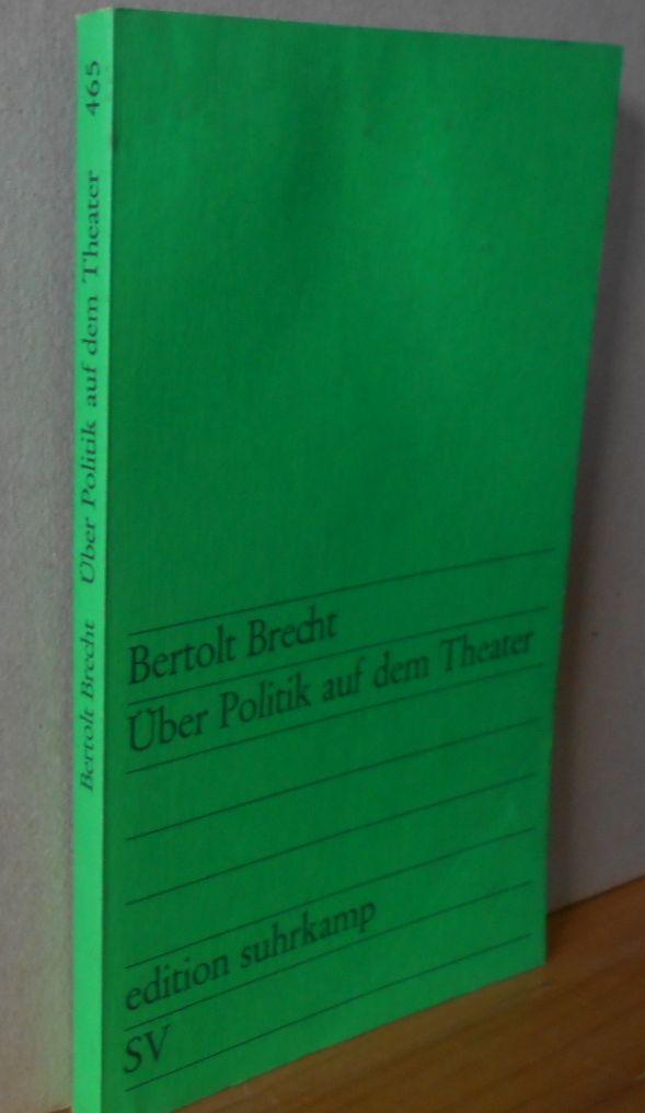 Über Politik auf dem Theater. Bertolt Brecht. Hrsg. von Werner Hecht / Edition Suhrkamp ; 465 1.Aufl.