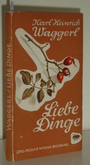 Waggerl, Karl Heinrich: Liebe Dinge : Miniaturen 17. - 18. Aufl.; 161. - 180. Tsd.,