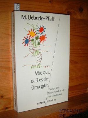 Wie gut, dass es die Oma gibt : das nützliche Geschenkbuch für die neuen Grossmütter. Maja Ueberle-Pfaff, Herder-Spektrum ; Bd. 4265. Orig.-Veröff.