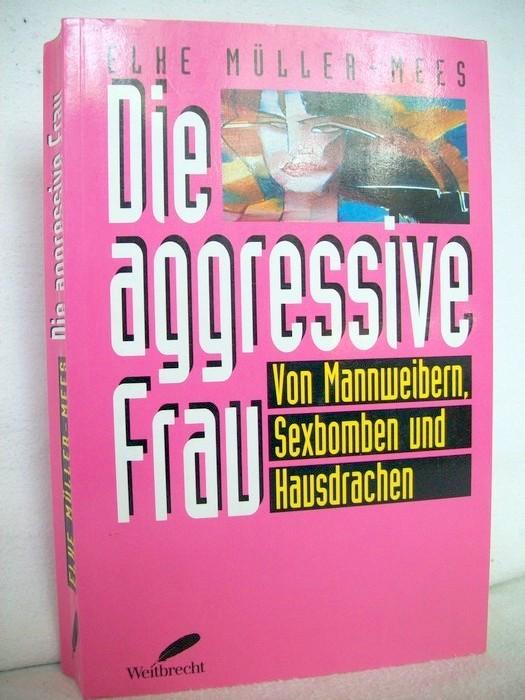 Die aggressive Frau. Von Mannweibern, Sexbomben und Hausdrachen.
