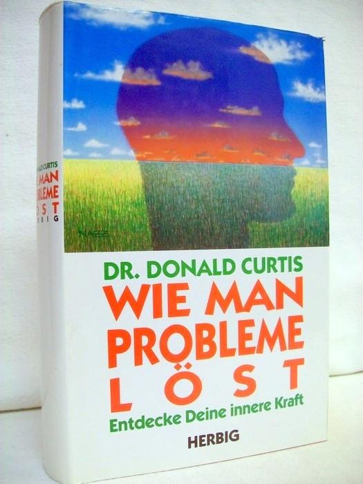 Curtis, Donald: Wie man Probleme löst. Entdecke deine innere Kraft. [Aus dem Amerikan. übertr. und bearb. von Manfred G. Schmidt] Dt. Ausg.