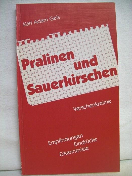 Geis, Karl Adam: Pralinen und Sauerkirschen Verschenkreime,   Empfindungen ,Eindrücke , Erkenntnisse
