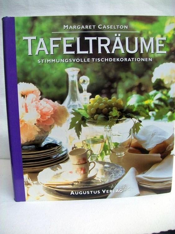 Tafelträume.  Stimmungsvolle Tischdekorationen. Margaret Caselton. [Übers.: Lena Fuchs. Fotogr.: James Merrell ; Geoff Lung]