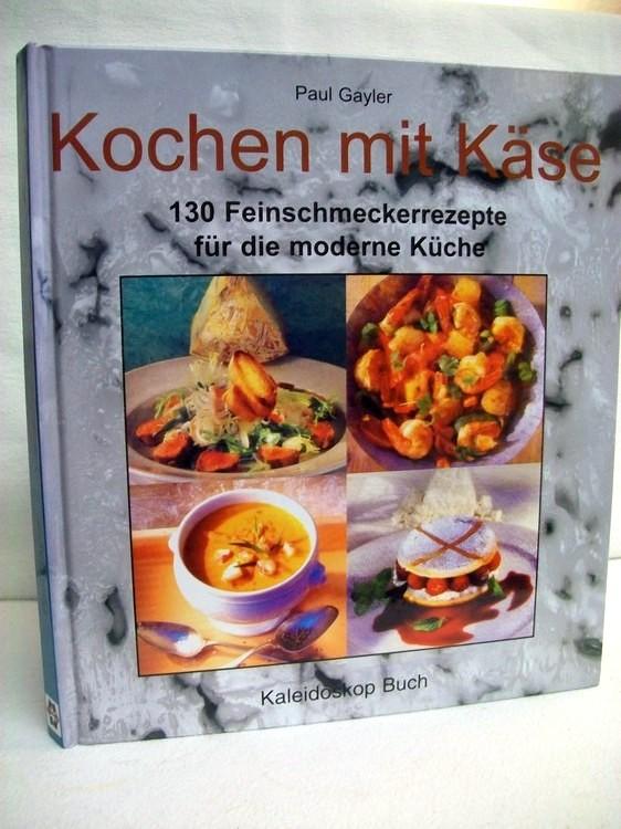 Kochen mit Käse : 130 Feinschmeckerrezepte für ide moderne Küche. Paul Gayler. Fotos von Gus Filgate. [Aus dem Engl. übers. von Karin Hirschmann. Red.: Petra Tröger]