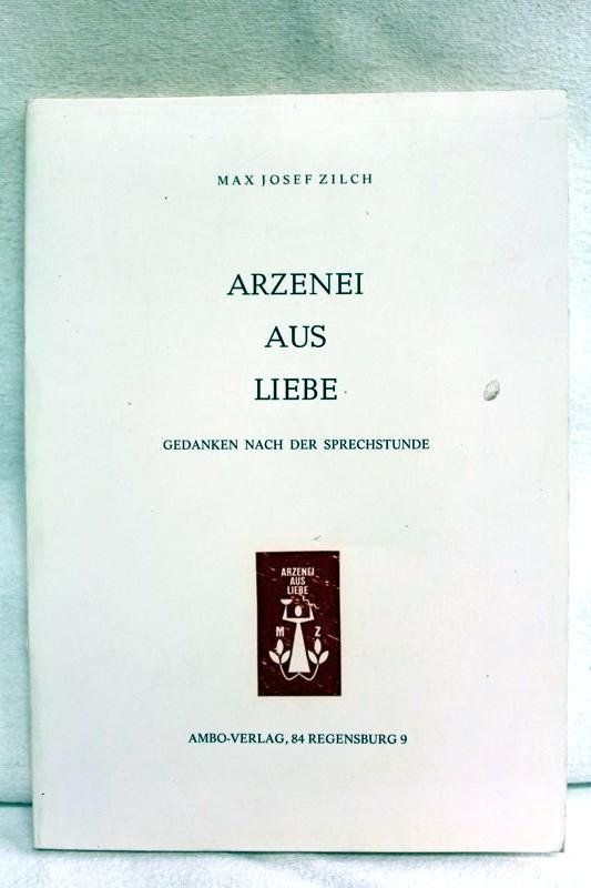 handsigniert - Zilch, Max Josef: Arzenei aus Liebe. Gedanken nach der Sprechsstunde.
