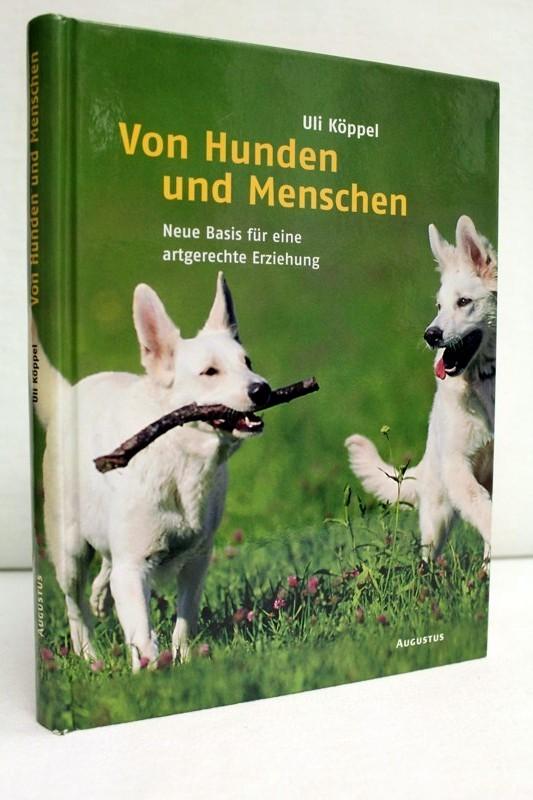 Köppel, Uli: Von Hunden und Menschen. Neue Basis für eine artgerechte Erziehung.