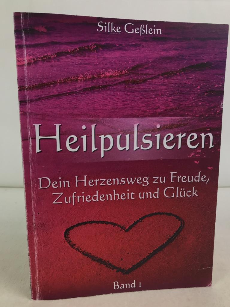 Heilpulsieren; Teil: Band:  1. Dein Herzensweg zu Freude, Zufriedenheit und Glück 1. Aufl.
