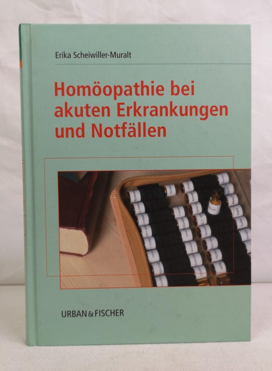Scheiwiller-Muralt, Erika: Homöopathie bei akuten Erkrankungen und Notfällen. Erika Scheiwiller-Muralt. 1. Aufl.