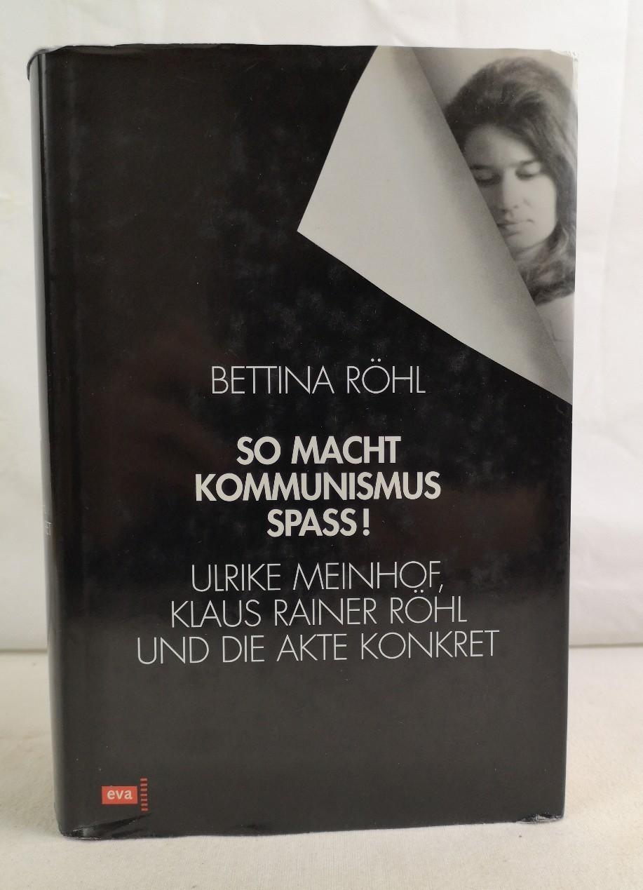 So macht Kommunismus Spass!  Ulrike Meinhof, Klaus Rainer Röhl und die Akte Konkret. - Röhl, Bettina