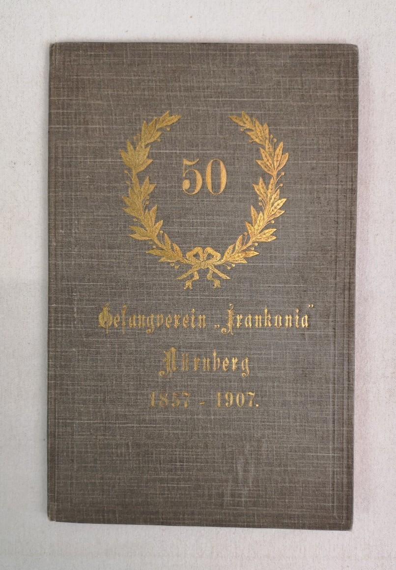 "Gedenkschrift zum 50jährigen Jubiläum des Gesangverein Frankonia. Gesangverein ""Frankonia"" Nürnberg 1857-1907."