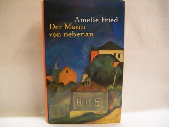 Der  Mann von nebenan. Roman / Amelie Fried