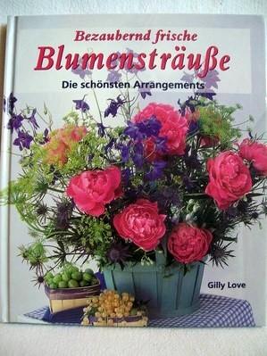 Bezaubernd frische Blumensträuße die schönsten Arrangements / Gilly Love. Mit Fotos von Michelle Garrett. [Übers.: Ina Friedrich]