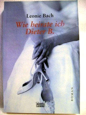 Wie heirate ich Dieter B. aus dem Tagebuch eines Luders ; [Roman] / aufgezeichnet von Leonie Bach