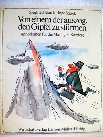 Von einem, der auszog, den Gipfel zu stürmen Aphorismen für d. Manager-Karriere / Siegfried Starck ; Inge Starck. Mit Zeichn. von Rudolf Angerer