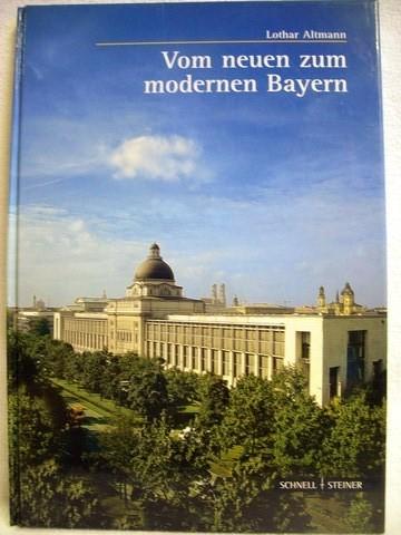 Vom neuen zum modernen Bayern Begleitband zur gleichnamigen Ausstellung der Bayerischen Staatsregierung / Lothar Altmann