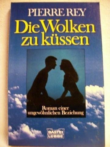 Die  Wolken zu küssen [Roman einer ungewöhnlichen Beziehung] / Pierre Rey. Aus dem Franz. von Sylvia Strasser