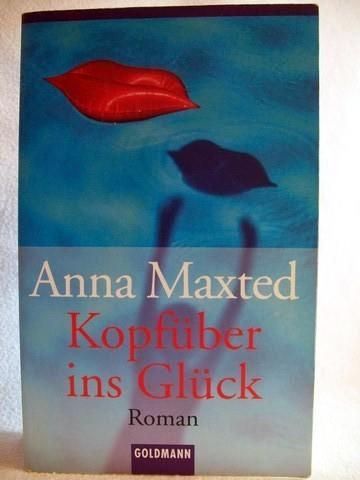 Kopfüber ins Glück Roman / Anna Maxted. Aus dem Engl. von Christoph Göhler