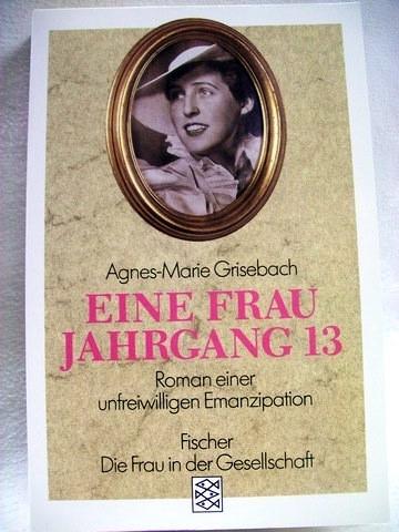 Eine  Frau Jahrgang 13 Roman einer unfreiwilligen Emanzipation / Agnes-Marie Grisebach