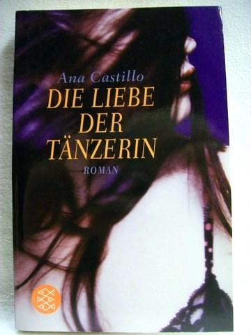 Die  Liebe der Tänzerin Roman / Ana Castillo. Aus dem Engl. von Ursula-Maria Mössner