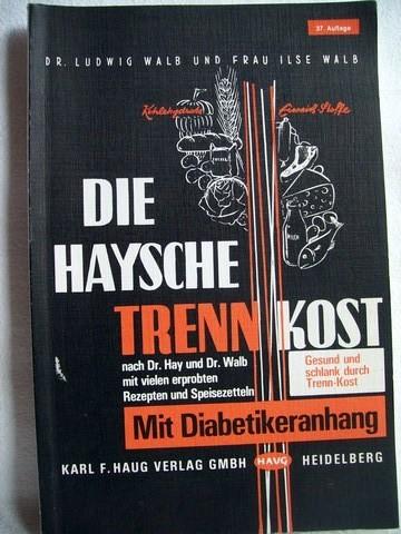 Die  Haysche Trenn-Kost Nach Dr. Hay u. Dr. Walb ; [mit Diabetikeranh.] / von Ludwig Walb. Mit vielen erprobten Rezepten u. Speisezetteln von Ilse Walb