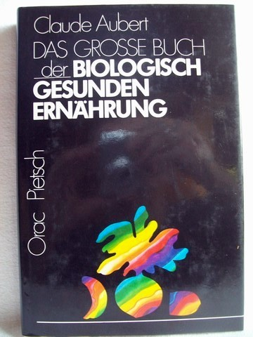 Das  grosse Buch der biologisch gesunden Ernährung Claude Aubert. [Aus d. Franz. übertr. von Lore Schenk]