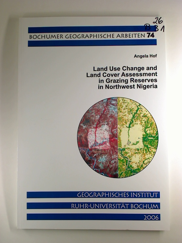 Land Use Change and Land Cover Assessment in Grazing Reserves in Northwest Nigeria. 1. Aufl. (Bochumer Geographische Arbeiten; 74)
