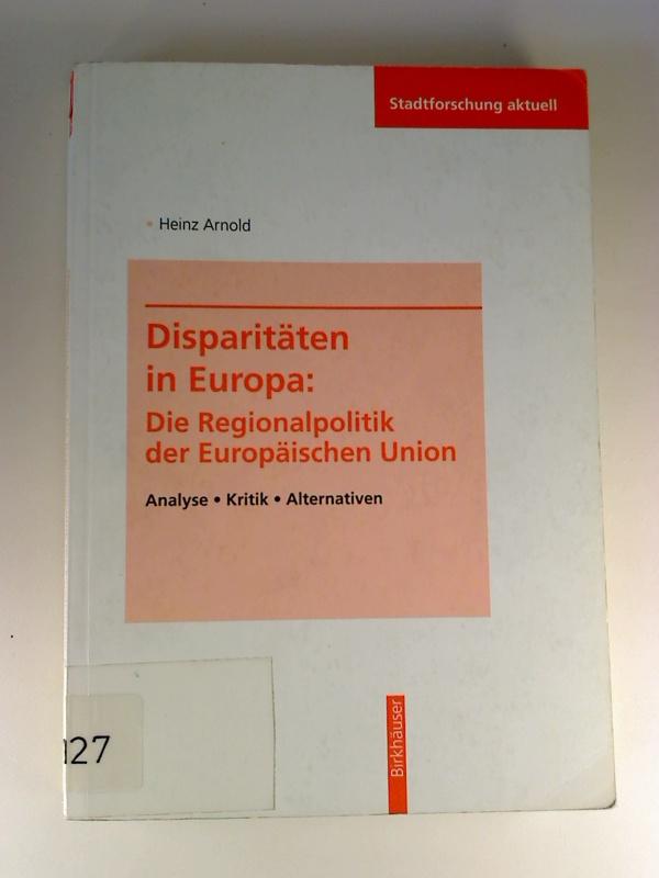 Disparitäten in Europa. - Die Regionalpolitik der Europäischen Union. - Analyse, Kritik, Alternativen. (Stadtforschung aktuell ; 52)
