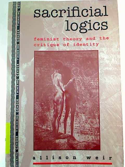 Sacrificial Logics: Feminist Theory and the Critique of Identity. (Thinking Gender)