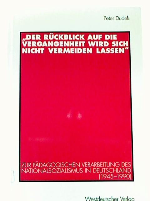 Der Rückblick auf die Vergangenheit wird sich nicht vermeiden lassen. - Zur pädagogischen Verarbeitung des Nationalsozialismus in Deutschland (1945-1990). 1. Aufl.