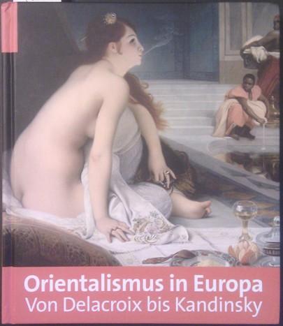 Orientalismus in Europa: Von Delacroix bis Kandinsky. 1. Aufl.