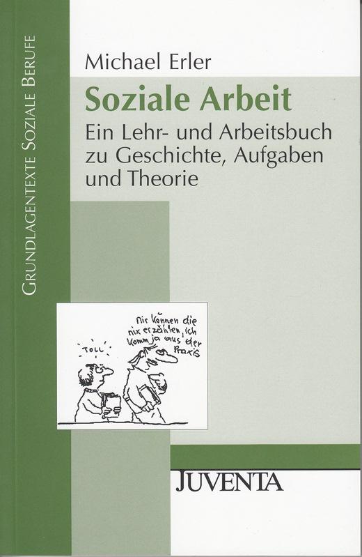 Soziale Arbeit. Ein Lehr- und Arbeitsbuch zu Geschichte, Aufgaben und Theorie. Grundlagentexte Soziale Berufe. - Erler, Michael