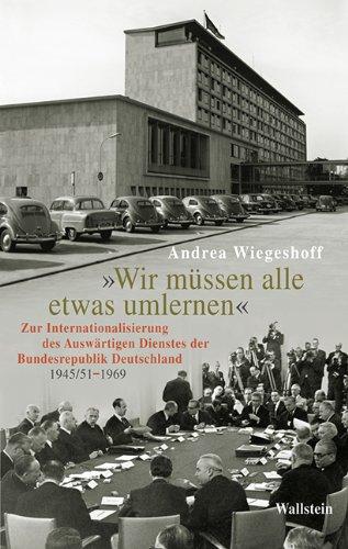 Wir müssen alle etwas umlernen - Zur Internationalisierung des Auswärtigen Dienstes der Bundesrepublik Deutschland 1945/51-1969. - Wiegeshoff, Andrea