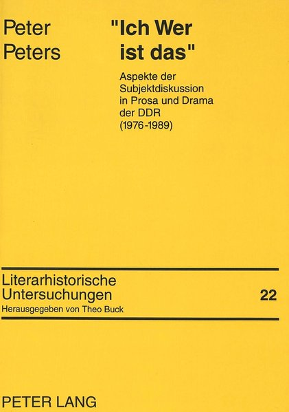 """""""Ich wer ist das"""" : Aspekte der Subjektdiskussion in Prosa und Drama der DDR (1976 - 1989). Literarhistorische Untersuchungen ; Bd. 22."""