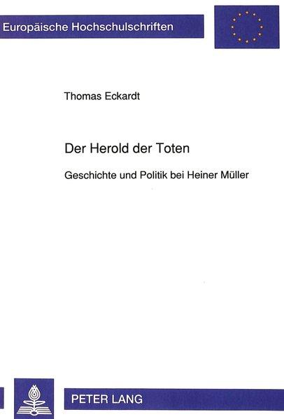 Eckardt, Thomas:  Der Herold der Toten : Geschichte und Politik bei Heiner Müller. Europäische Hochschulschriften : Reihe 1, Deutsche Sprache und Literatur ; Bd. 1335