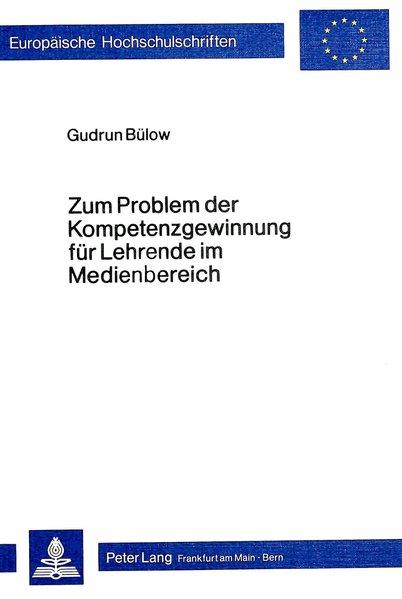 Zum Problem der Kompetenzgewinnung für Lehrende im Medienbereich : Ausbildungsgänge zum Medienlehrer im internat. Vergleich. (=Europ. Hochschulschriften, Reihe XI: Pädagogik; Bd. 145).