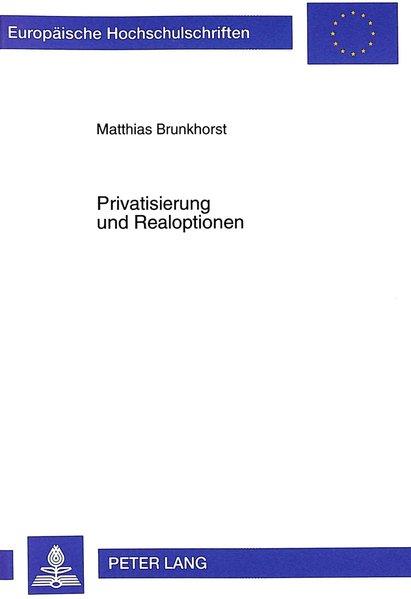 Privatisierung und Realoptionen : Einflußfaktoren auf Realoptionen der Privatisierungsagentur und der Investoren ; eine theoretische und quantitative Analyse ostdeutscher Unternehmens-Privatisierungen. (=Europäische Hochschulschriften / Reihe 5 / Volks- und Betriebswirtschaft ; Bd. 2463).