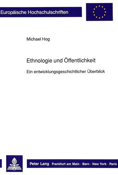 Ethnologie und Öffentlichkeit. Ein entwicklungsgschichtlicher Überblick. [Europäische Hochschulschriften : Reihe 19, Volkskunde, Ethnologie].