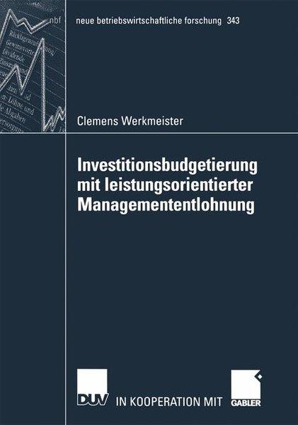 Investitionsbudgetierung mit leistungsorientierter Managemententlohnung. (=Neue Betriebswirtschaftliche Forschung ; Bd. 343). 1. Aufl.
